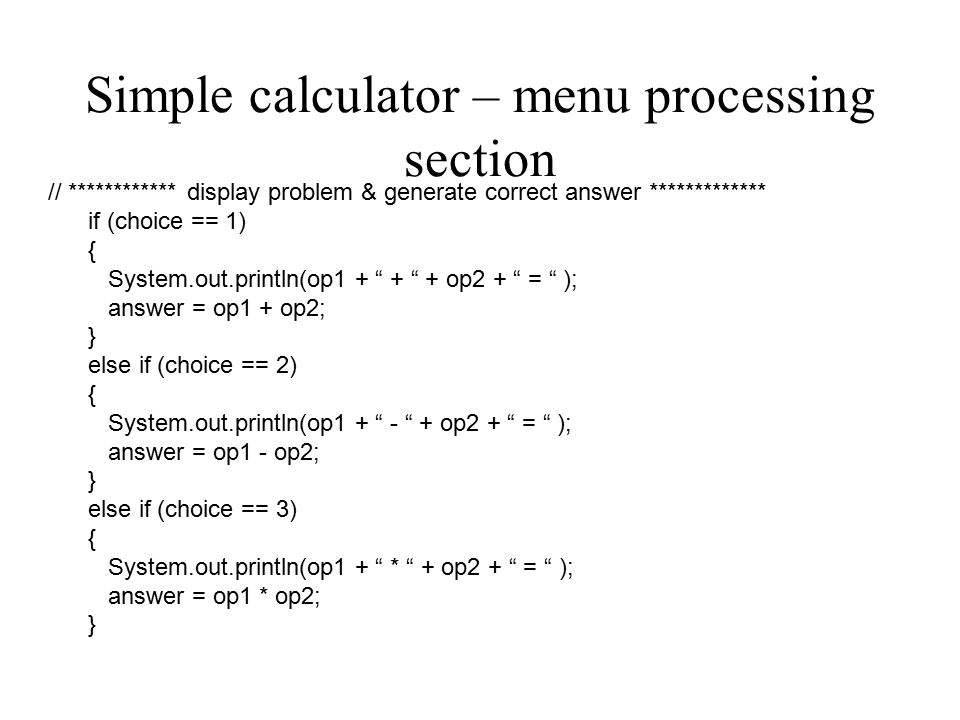 Program fragment continued else if (choice == 4 ) { System.out.println(op1 + / + op2 + = ); answer = op1 / op2; } else // user chose something that wasn t on the menu { System.out.println ( That was not a valid option.