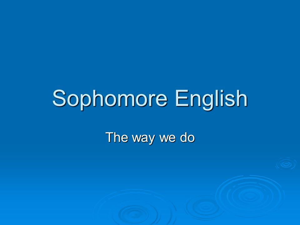 Sophomore English The way we do