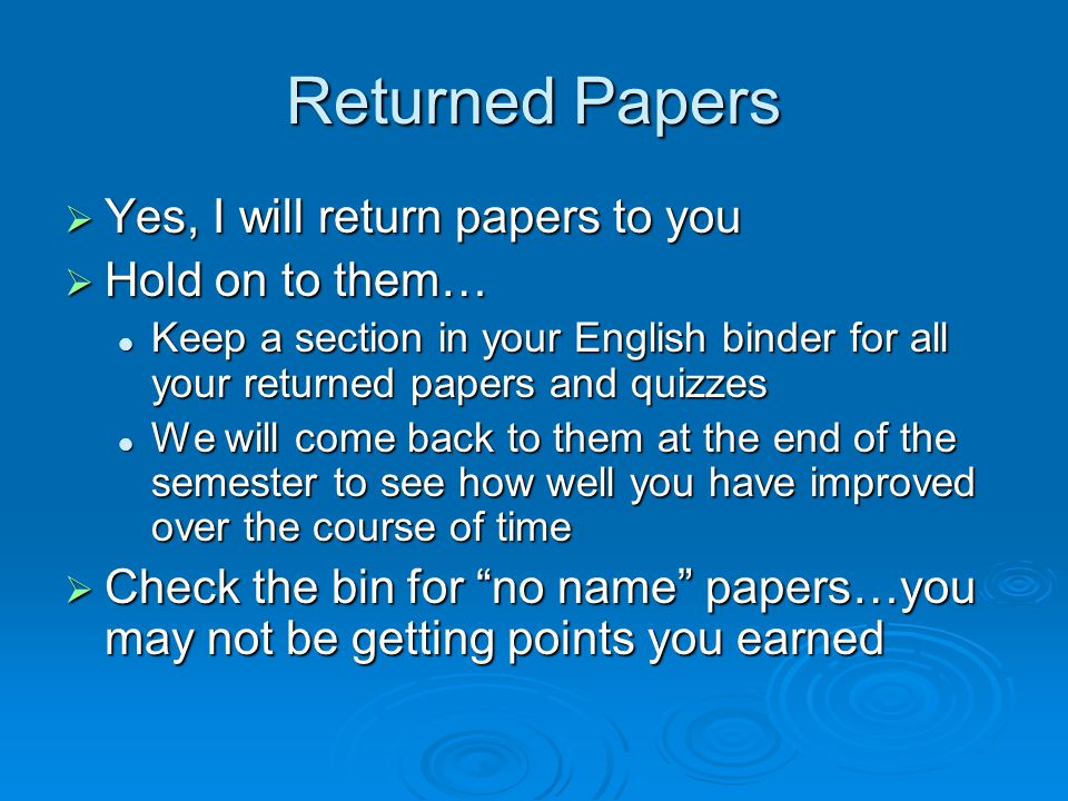 Returned Papers  Yes, I will return papers to you  Hold on to them… Keep a section in your English binder for all your returned papers and quizzes Keep a section in your English binder for all your returned papers and quizzes We will come back to them at the end of the semester to see how well you have improved over the course of time We will come back to them at the end of the semester to see how well you have improved over the course of time  Check the bin for no name papers…you may not be getting points you earned