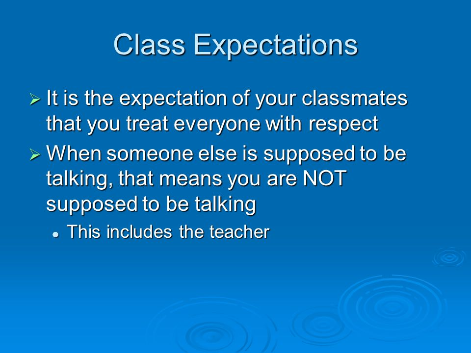 Class Expectations  It is the expectation of your classmates that you treat everyone with respect  When someone else is supposed to be talking, that means you are NOT supposed to be talking This includes the teacher This includes the teacher