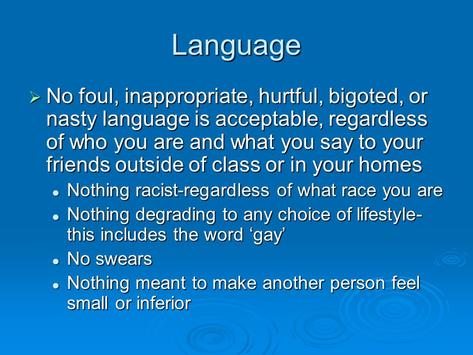 Language  No foul, inappropriate, hurtful, bigoted, or nasty language is acceptable, regardless of who you are and what you say to your friends outside of class or in your homes Nothing racist-regardless of what race you are Nothing racist-regardless of what race you are Nothing degrading to any choice of lifestyle- this includes the word 'gay' Nothing degrading to any choice of lifestyle- this includes the word 'gay' No swears No swears Nothing meant to make another person feel small or inferior Nothing meant to make another person feel small or inferior