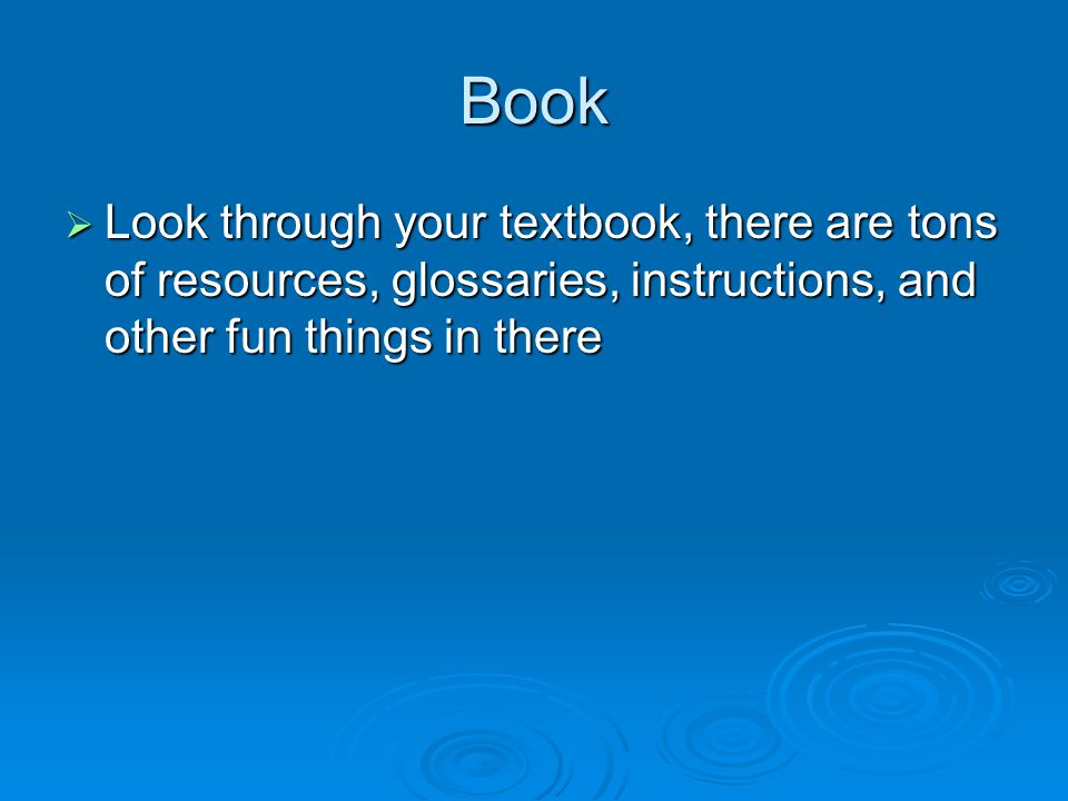 Book  Look through your textbook, there are tons of resources, glossaries, instructions, and other fun things in there