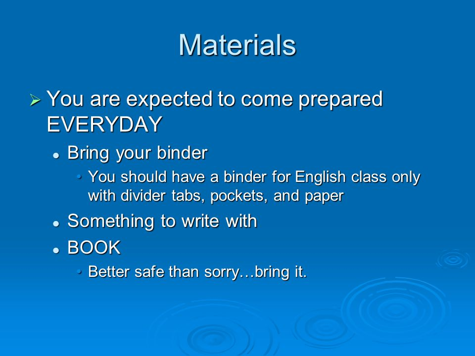 Materials  You are expected to come prepared EVERYDAY Bring your binder Bring your binder You should have a binder for English class only with divider tabs, pockets, and paperYou should have a binder for English class only with divider tabs, pockets, and paper Something to write with Something to write with BOOK BOOK Better safe than sorry…bring it.Better safe than sorry…bring it.