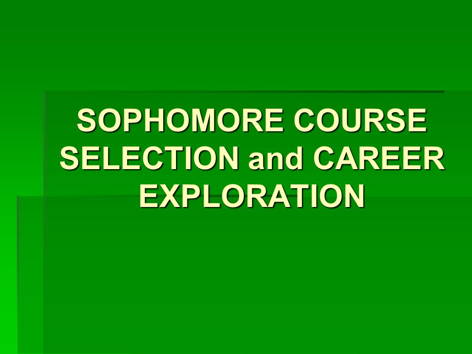 SOPHOMORE COURSE SELECTION and CAREER EXPLORATION