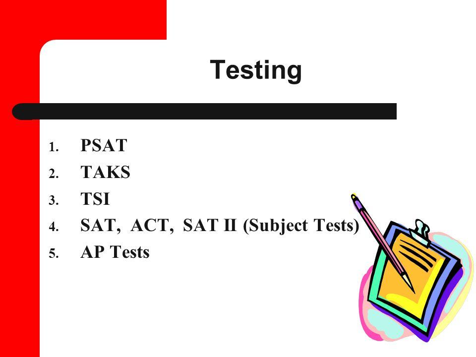 Testing 1. PSAT 2. TAKS 3. TSI 4. SAT, ACT, SAT II (Subject Tests) 5. AP Tests