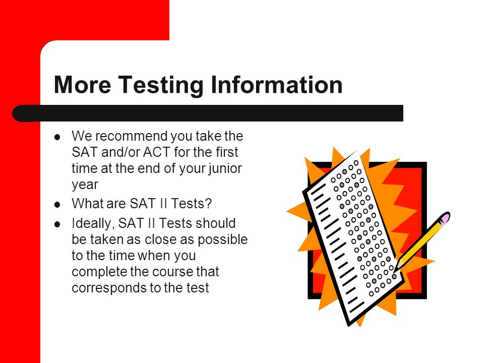 More Testing Information We recommend you take the SAT and/or ACT for the first time at the end of your junior year What are SAT II Tests.