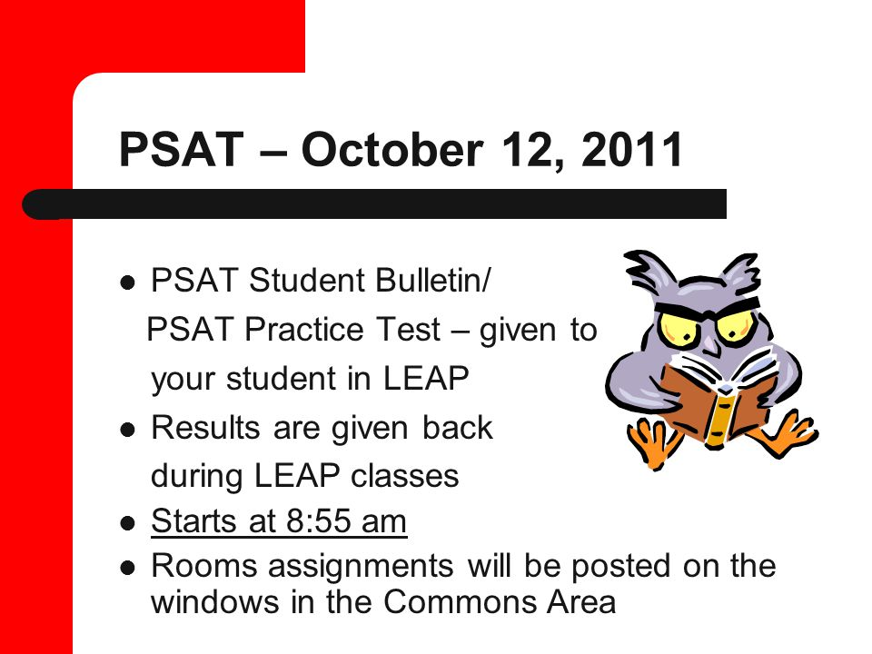 PSAT – October 12, 2011 PSAT Student Bulletin/ PSAT Practice Test – given to your student in LEAP Results are given back during LEAP classes Starts at 8:55 am Rooms assignments will be posted on the windows in the Commons Area