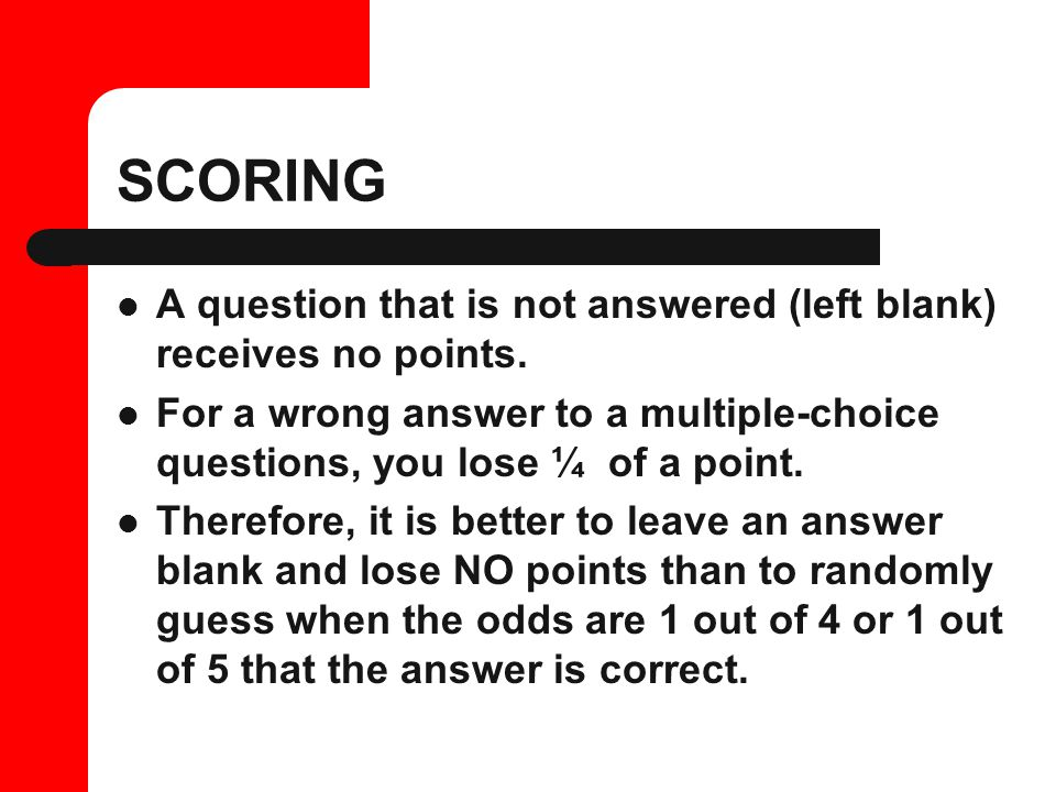 SCORING A question that is not answered (left blank) receives no points.