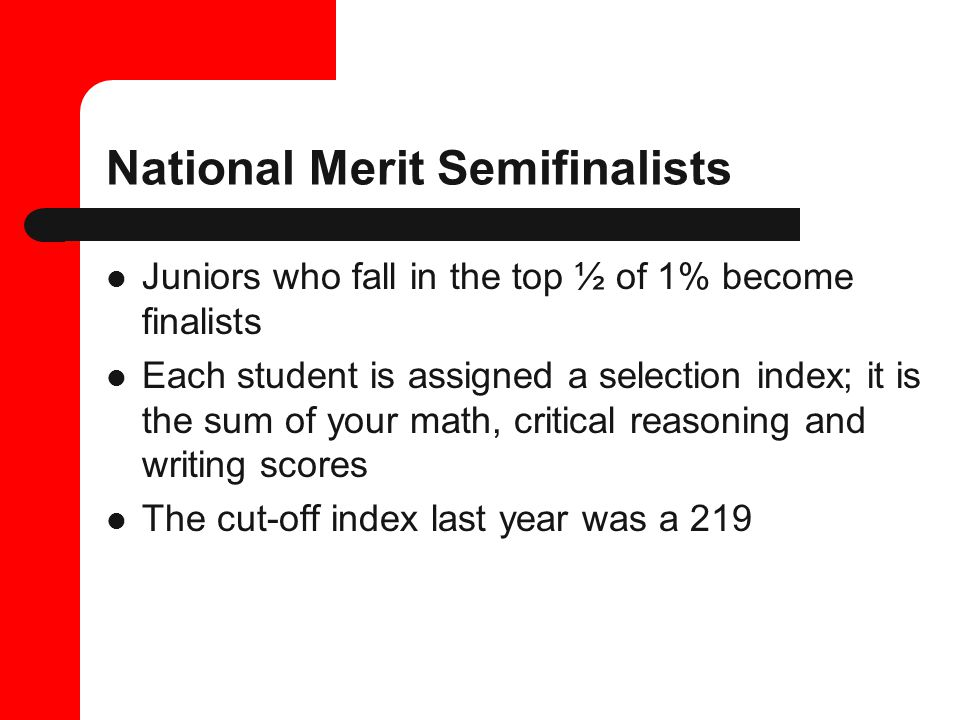 National Merit Semifinalists Juniors who fall in the top ½ of 1% become finalists Each student is assigned a selection index; it is the sum of your math, critical reasoning and writing scores The cut-off index last year was a 219