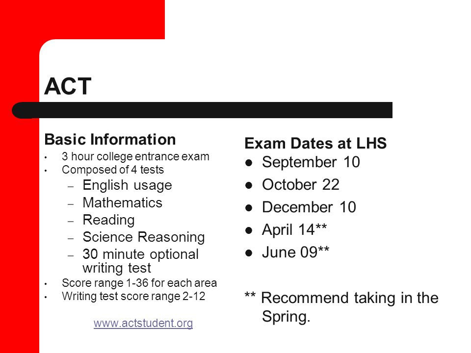 ACT Basic Information 3 hour college entrance exam Composed of 4 tests – English usage – Mathematics – Reading – Science Reasoning – 30 minute optional writing test Score range 1-36 for each area Writing test score range 2-12 www.actstudent.org Exam Dates at LHS September 10 October 22 December 10 April 14** June 09** ** Recommend taking in the Spring.