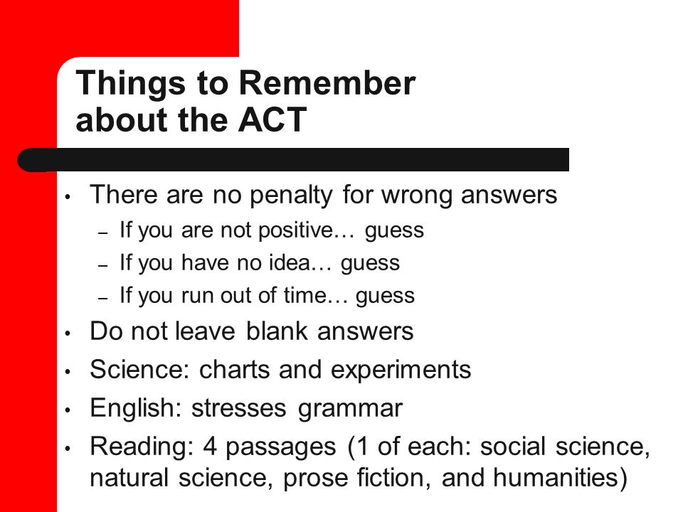 Things to Remember about the ACT There are no penalty for wrong answers – If you are not positive… guess – If you have no idea… guess – If you run out of time… guess Do not leave blank answers Science: charts and experiments English: stresses grammar Reading: 4 passages (1 of each: social science, natural science, prose fiction, and humanities)