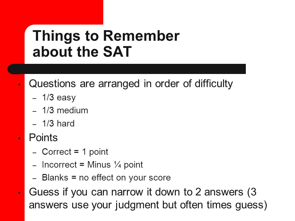 Things to Remember about the SAT Questions are arranged in order of difficulty – 1/3 easy – 1/3 medium – 1/3 hard Points – Correct = 1 point – Incorrect = Minus ¼ point – Blanks = no effect on your score Guess if you can narrow it down to 2 answers (3 answers use your judgment but often times guess)