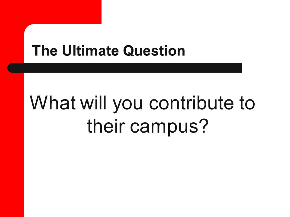 The Ultimate Question What will you contribute to their campus