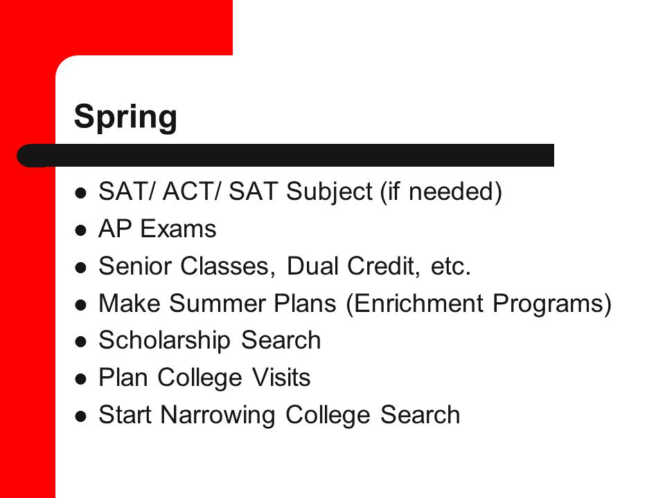 Spring SAT/ ACT/ SAT Subject (if needed) AP Exams Senior Classes, Dual Credit, etc.