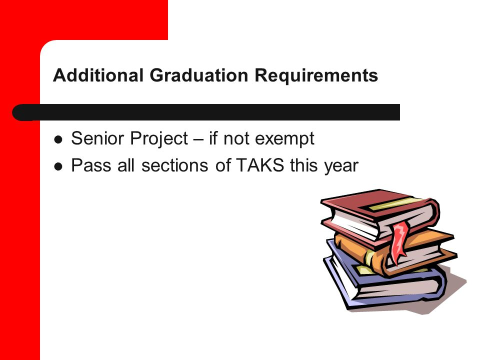 Additional Graduation Requirements Senior Project – if not exempt Pass all sections of TAKS this year