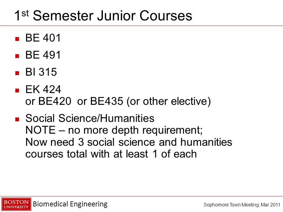 Biomedical Engineering Sophomore Town Meeting, Mar st Semester Junior Courses BE 401 BE 491 BI 315 EK 424 or BE420 or BE435 (or other elective) Social Science/Humanities NOTE – no more depth requirement; Now need 3 social science and humanities courses total with at least 1 of each