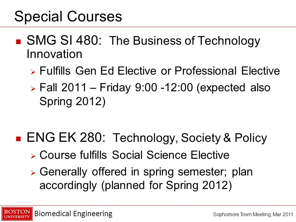 Biomedical Engineering Sophomore Town Meeting, Mar 2011 Special Courses SMG SI 480: The Business of Technology Innovation  Fulfills Gen Ed Elective or Professional Elective  Fall 2011 – Friday 9:00 -12:00 (expected also Spring 2012) ENG EK 280: Technology, Society & Policy  Course fulfills Social Science Elective  Generally offered in spring semester; plan accordingly (planned for Spring 2012)