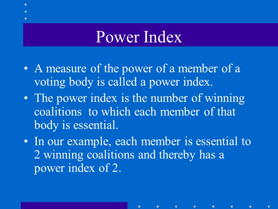 Power Index A measure of the power of a member of a voting body is called a power index. The power index is the number of winning coalitions to which