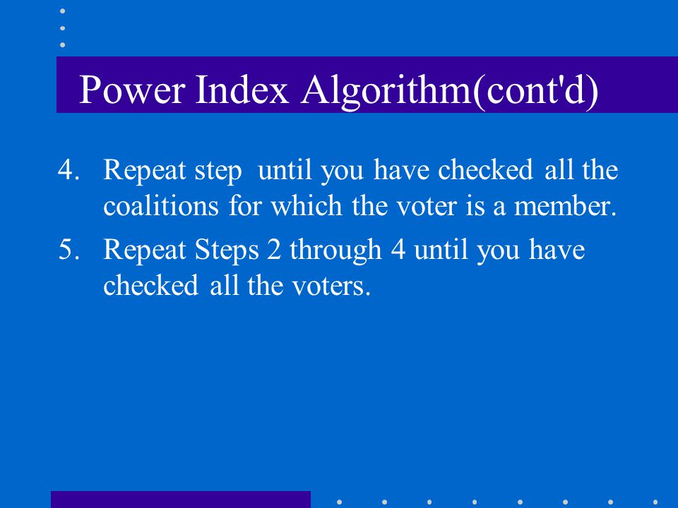 Power Index Algorithm(cont'd) 4.Repeat step until you have checked all the coalitions for which the voter is a member. 5.Repeat Steps 2 through 4 unti