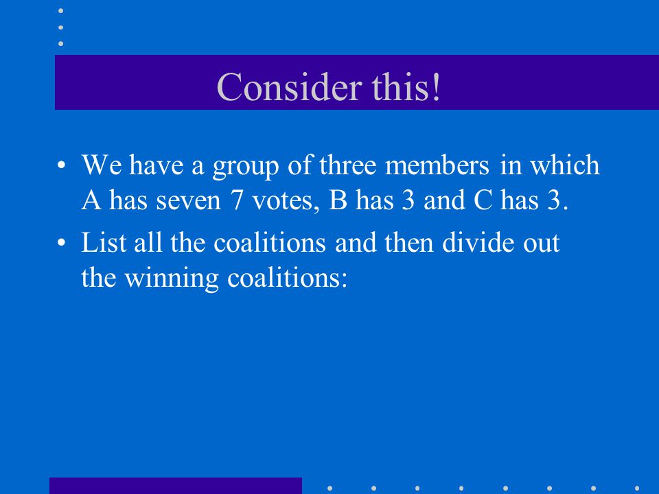 Consider this! We have a group of three members in which A has seven 7 votes, B has 3 and C has 3. List all the coalitions and then divide out the win