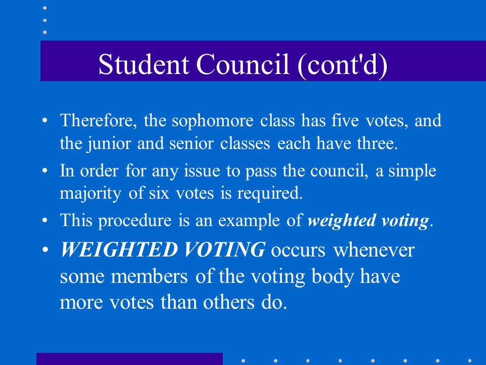 Student Council (cont'd) Therefore, the sophomore class has five votes, and the junior and senior classes each have three. In order for any issue to p