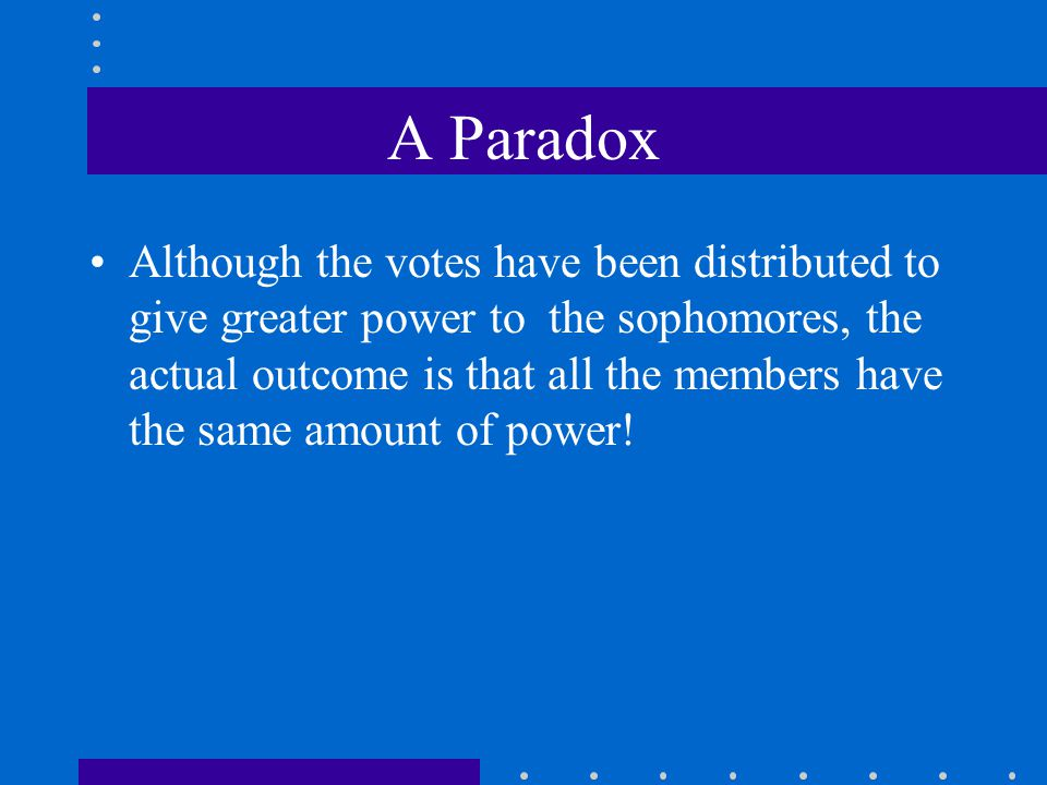 A Paradox Although the votes have been distributed to give greater power to the sophomores, the actual outcome is that all the members have the same a