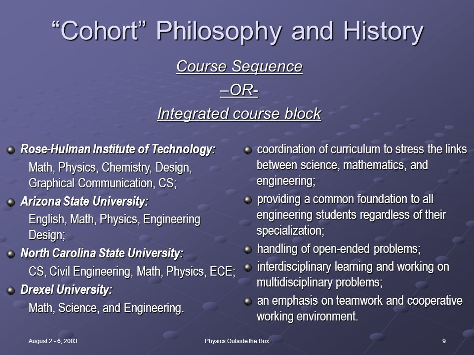 9August 2 - 6, 2003Physics Outside the Box Cohort Philosophy and History Course Sequence –OR- Integrated course block coordination of curriculum to stress the links between science, mathematics, and engineering; coordination of curriculum to stress the links between science, mathematics, and engineering; providing a common foundation to all engineering students regardless of their specialization; providing a common foundation to all engineering students regardless of their specialization; handling of open-ended problems; handling of open-ended problems; interdisciplinary learning and working on multidisciplinary problems; interdisciplinary learning and working on multidisciplinary problems; an emphasis on teamwork and cooperative working environment.