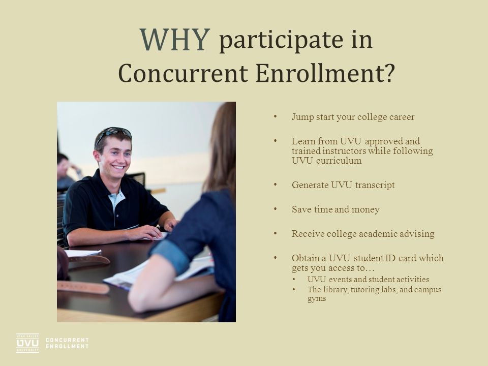 participate in Concurrent Enrollment? Jump start your college career Learn from UVU approved and trained instructors while following UVU curriculum Ge