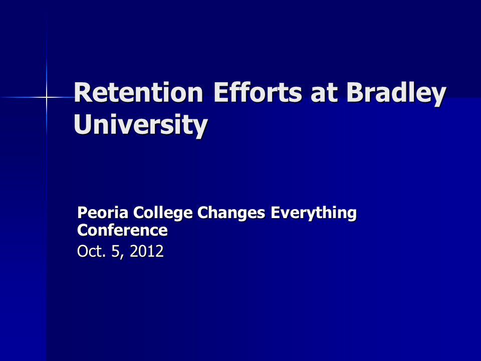 Retention Efforts at Bradley University Peoria College Changes Everything Conference Oct. 5, 2012