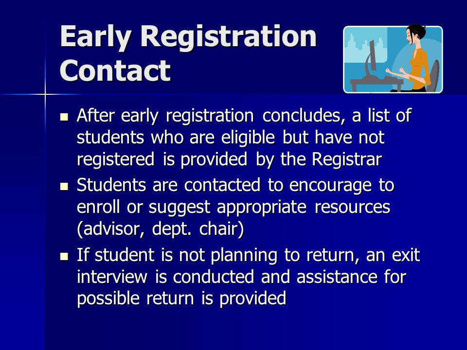 Early Registration Contact After early registration concludes, a list of students who are eligible but have not registered is provided by the Registrar After early registration concludes, a list of students who are eligible but have not registered is provided by the Registrar Students are contacted to encourage to enroll or suggest appropriate resources (advisor, dept.