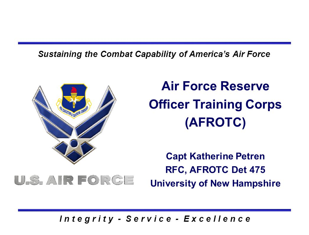I n t e g r i t y - S e r v i c e - E x c e l l e n c e Sustaining the Combat Capability of America's Air Force Air Force Reserve Officer Training Cor