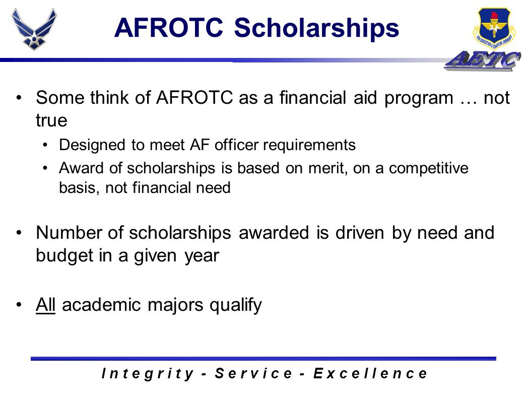 I n t e g r i t y - S e r v i c e - E x c e l l e n c e AFROTC Scholarships Some think of AFROTC as a financial aid program … not true Designed to meet AF officer requirements Award of scholarships is based on merit, on a competitive basis, not financial need Number of scholarships awarded is driven by need and budget in a given year All academic majors qualify