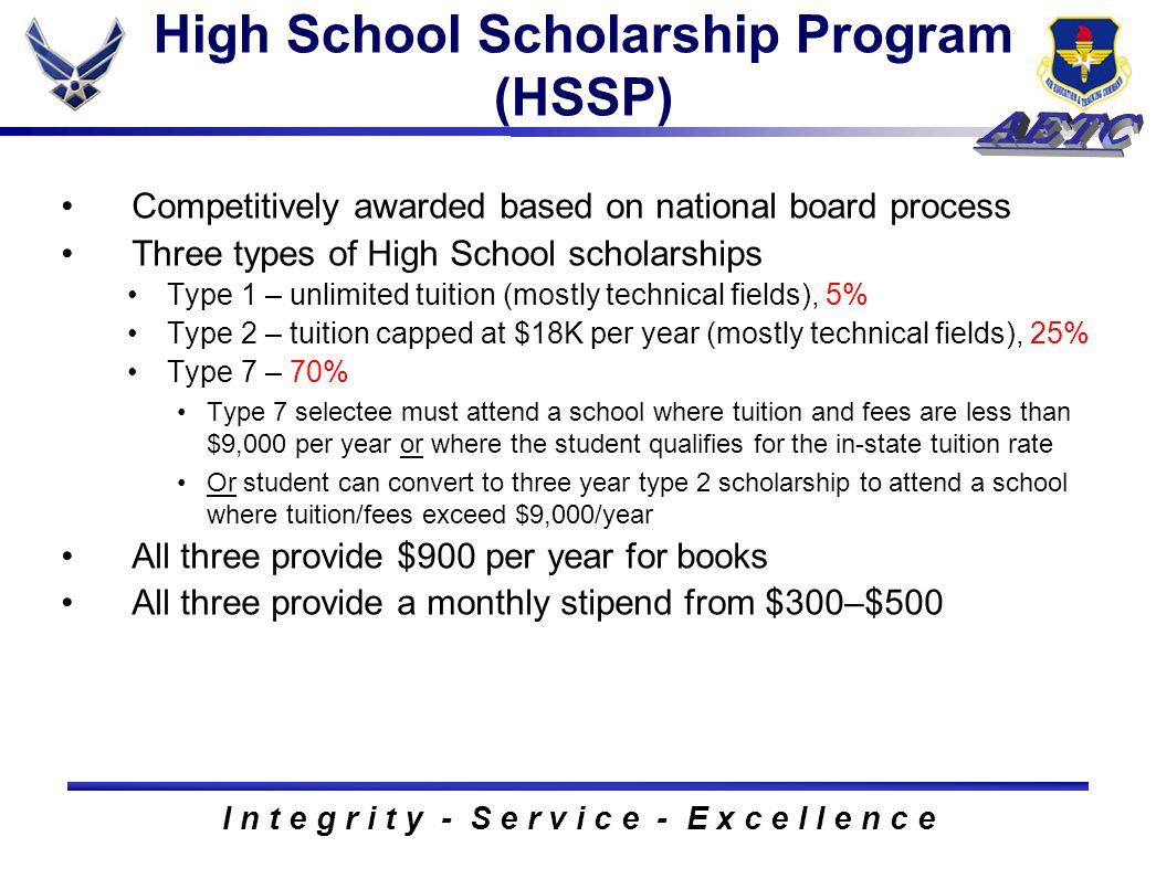 I n t e g r i t y - S e r v i c e - E x c e l l e n c e High School Scholarship Program (HSSP) Competitively awarded based on national board process Three types of High School scholarships Type 1 – unlimited tuition (mostly technical fields), 5% Type 2 – tuition capped at $18K per year (mostly technical fields), 25% Type 7 – 70% Type 7 selectee must attend a school where tuition and fees are less than $9,000 per year or where the student qualifies for the in-state tuition rate Or student can convert to three year type 2 scholarship to attend a school where tuition/fees exceed $9,000/year All three provide $900 per year for books All three provide a monthly stipend from $300–$500