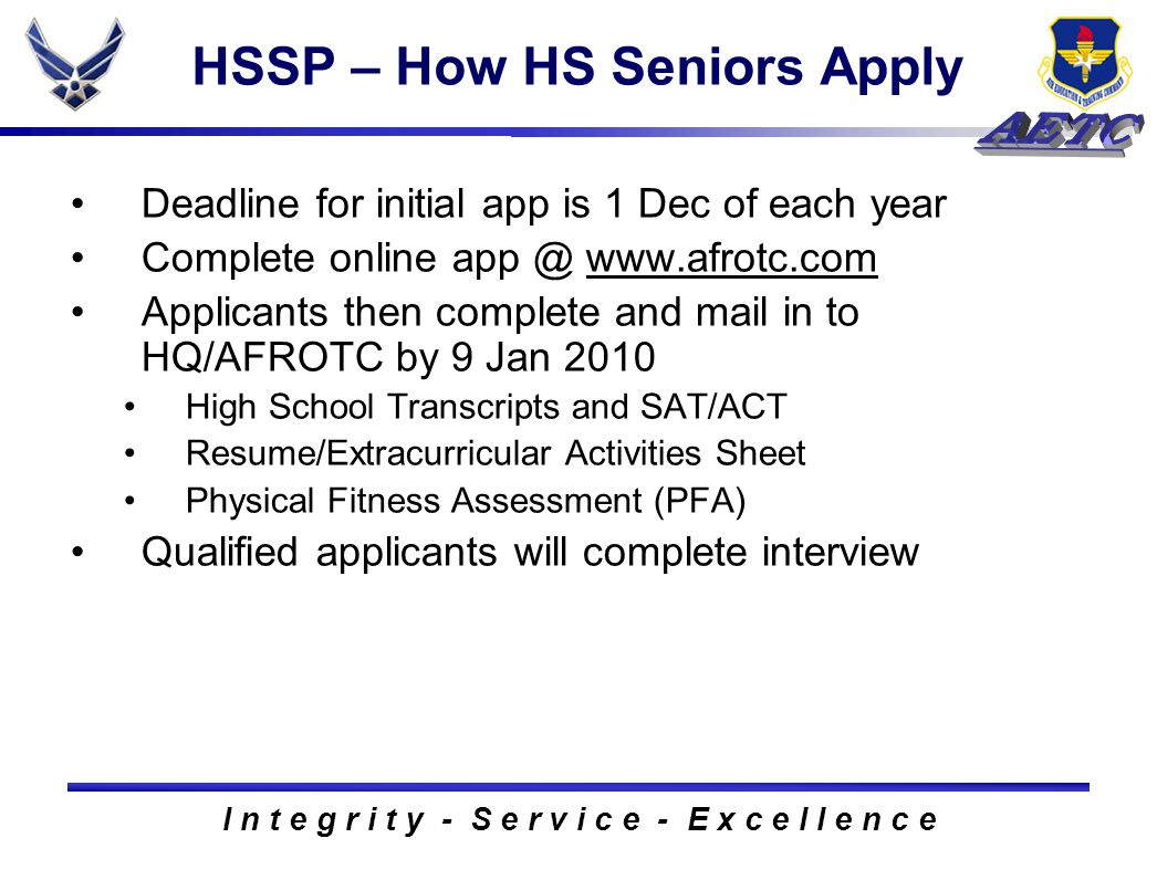 I n t e g r i t y - S e r v i c e - E x c e l l e n c e HSSP – How HS Seniors Apply Deadline for initial app is 1 Dec of each year Complete online app @ www.afrotc.comwww.afrotc.com Applicants then complete and mail in to HQ/AFROTC by 9 Jan 2010 High School Transcripts and SAT/ACT Resume/Extracurricular Activities Sheet Physical Fitness Assessment (PFA) Qualified applicants will complete interview