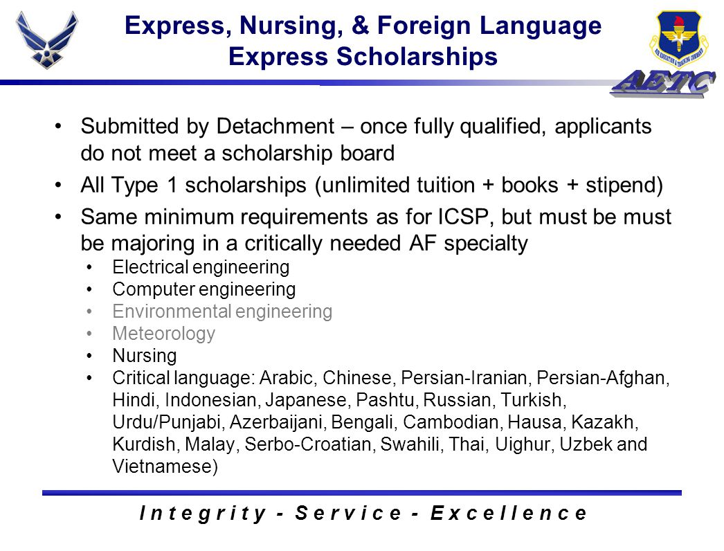 I n t e g r i t y - S e r v i c e - E x c e l l e n c e Express, Nursing, & Foreign Language Express Scholarships Submitted by Detachment – once fully qualified, applicants do not meet a scholarship board All Type 1 scholarships (unlimited tuition + books + stipend) Same minimum requirements as for ICSP, but must be must be majoring in a critically needed AF specialty Electrical engineering Computer engineering Environmental engineering Meteorology Nursing Critical language: Arabic, Chinese, Persian-Iranian, Persian-Afghan, Hindi, Indonesian, Japanese, Pashtu, Russian, Turkish, Urdu/Punjabi, Azerbaijani, Bengali, Cambodian, Hausa, Kazakh, Kurdish, Malay, Serbo-Croatian, Swahili, Thai, Uighur, Uzbek and Vietnamese)