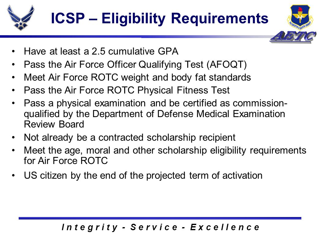 I n t e g r i t y - S e r v i c e - E x c e l l e n c e ICSP – Eligibility Requirements Have at least a 2.5 cumulative GPA Pass the Air Force Officer