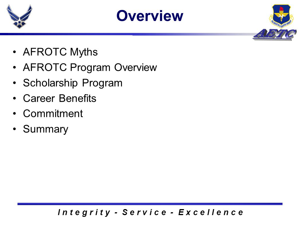 I n t e g r i t y - S e r v i c e - E x c e l l e n c e Overview AFROTC Myths AFROTC Program Overview Scholarship Program Career Benefits Commitment S