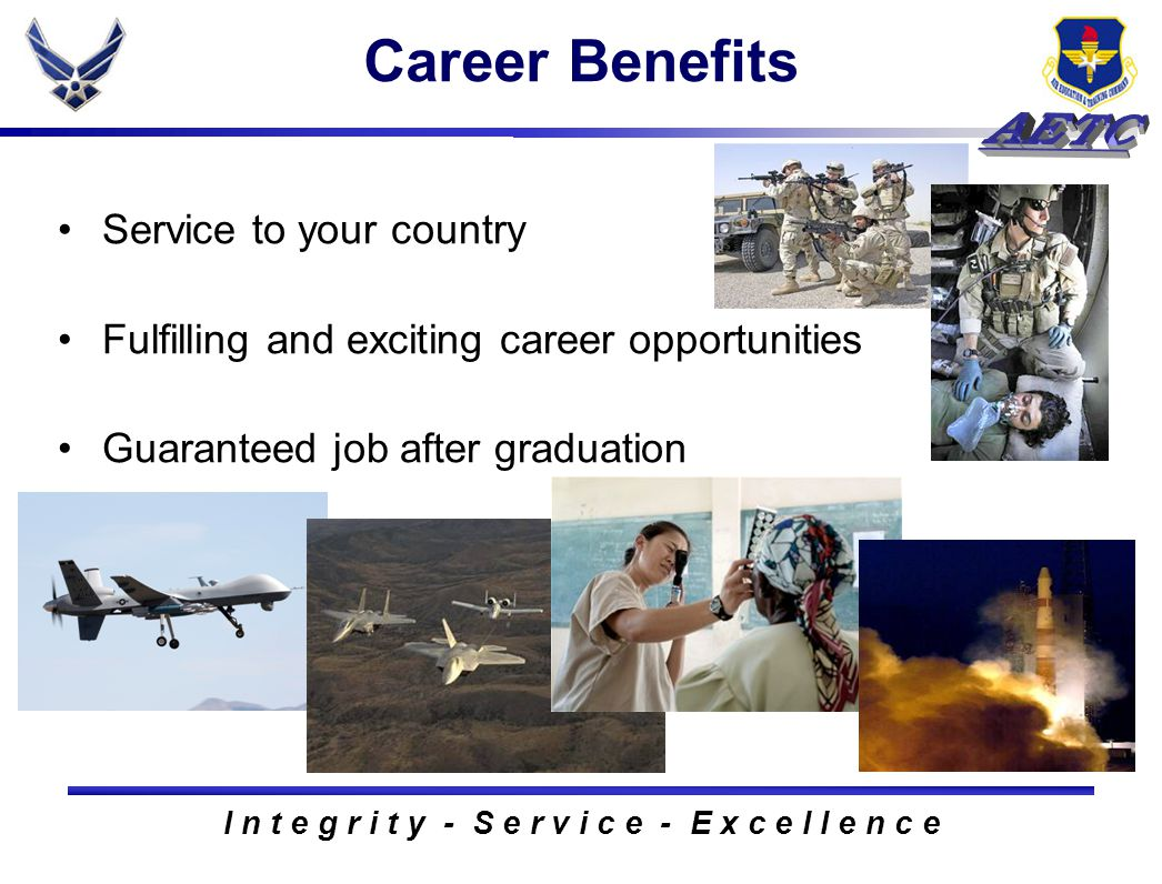 I n t e g r i t y - S e r v i c e - E x c e l l e n c e Service to your country Fulfilling and exciting career opportunities Guaranteed job after graduation Career Benefits
