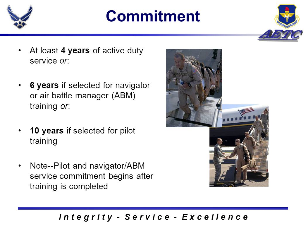 I n t e g r i t y - S e r v i c e - E x c e l l e n c e Commitment At least 4 years of active duty service or: 6 years if selected for navigator or air battle manager (ABM) training or: 10 years if selected for pilot training Note--Pilot and navigator/ABM service commitment begins after training is completed