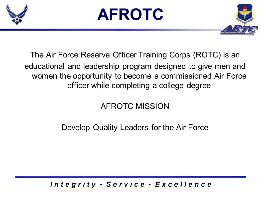 I n t e g r i t y - S e r v i c e - E x c e l l e n c e AFROTC The Air Force Reserve Officer Training Corps (ROTC) is an educational and leadership program designed to give men and women the opportunity to become a commissioned Air Force officer while completing a college degree AFROTC MISSION Develop Quality Leaders for the Air Force