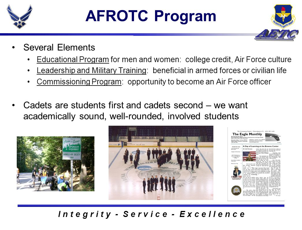 I n t e g r i t y - S e r v i c e - E x c e l l e n c e AFROTC Program Several Elements Educational Program for men and women: college credit, Air Force culture Leadership and Military Training: beneficial in armed forces or civilian life Commissioning Program: opportunity to become an Air Force officer Cadets are students first and cadets second – we want academically sound, well-rounded, involved students