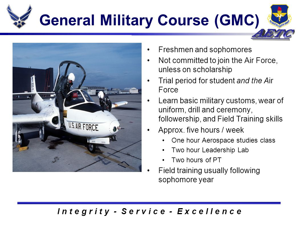 I n t e g r i t y - S e r v i c e - E x c e l l e n c e General Military Course (GMC) Freshmen and sophomores Not committed to join the Air Force, unl