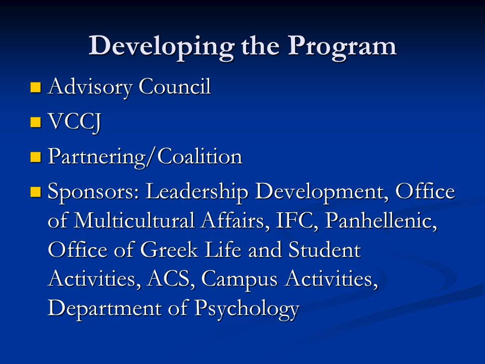 Developing the Program Advisory Council Advisory Council VCCJ VCCJ Partnering/Coalition Partnering/Coalition Sponsors: Leadership Development, Office of Multicultural Affairs, IFC, Panhellenic, Office of Greek Life and Student Activities, ACS, Campus Activities, Department of Psychology Sponsors: Leadership Development, Office of Multicultural Affairs, IFC, Panhellenic, Office of Greek Life and Student Activities, ACS, Campus Activities, Department of Psychology