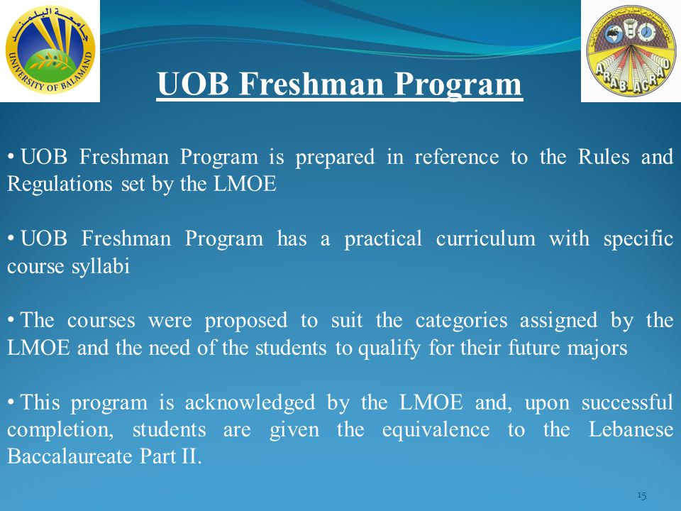 15 UOB Freshman Program UOB Freshman Program is prepared in reference to the Rules and Regulations set by the LMOE UOB Freshman Program has a practical curriculum with specific course syllabi The courses were proposed to suit the categories assigned by the LMOE and the need of the students to qualify for their future majors This program is acknowledged by the LMOE and, upon successful completion, students are given the equivalence to the Lebanese Baccalaureate Part II.