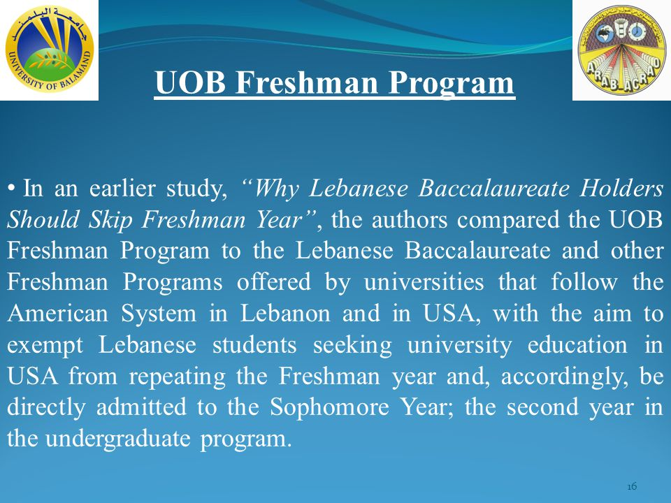 16 UOB Freshman Program In an earlier study, Why Lebanese Baccalaureate Holders Should Skip Freshman Year , the authors compared the UOB Freshman Program to the Lebanese Baccalaureate and other Freshman Programs offered by universities that follow the American System in Lebanon and in USA, with the aim to exempt Lebanese students seeking university education in USA from repeating the Freshman year and, accordingly, be directly admitted to the Sophomore Year; the second year in the undergraduate program.