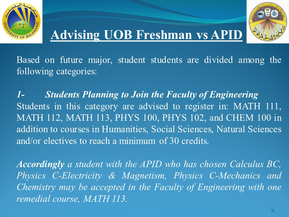31 Advising UOB Freshman vs APID Based on future major, student students are divided among the following categories: 1-Students Planning to Join the Faculty of Engineering Students in this category are advised to register in: MATH 111, MATH 112, MATH 113, PHYS 100, PHYS 102, and CHEM 100 in addition to courses in Humanities, Social Sciences, Natural Sciences and/or electives to reach a minimum of 30 credits.