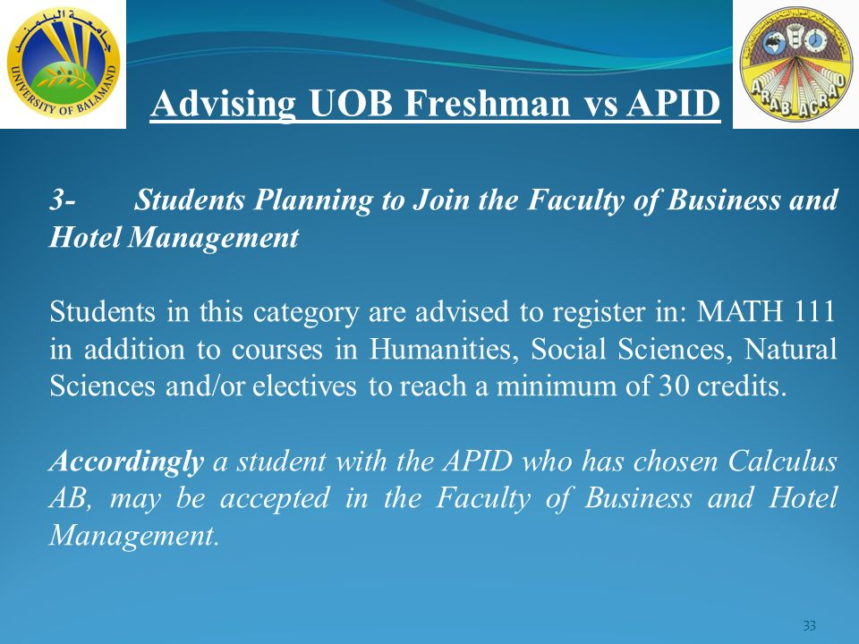 33 Advising UOB Freshman vs APID 3-Students Planning to Join the Faculty of Business and Hotel Management Students in this category are advised to register in: MATH 111 in addition to courses in Humanities, Social Sciences, Natural Sciences and/or electives to reach a minimum of 30 credits.
