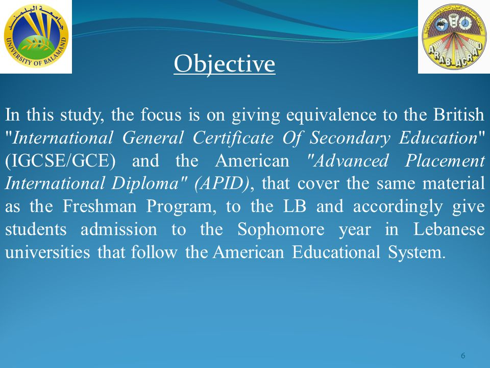 6 Objective In this study, the focus is on giving equivalence to the British International General Certificate Of Secondary Education (IGCSE/GCE) and the American Advanced Placement International Diploma (APID), that cover the same material as the Freshman Program, to the LB and accordingly give students admission to the Sophomore year in Lebanese universities that follow the American Educational System.