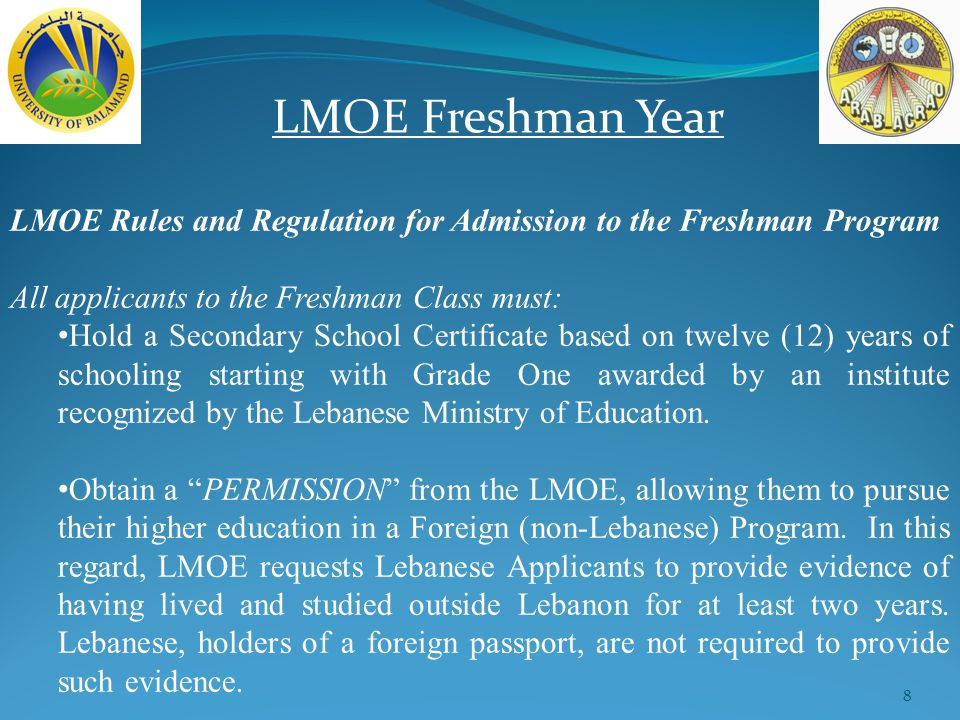 8 LMOE Freshman Year LMOE Rules and Regulation for Admission to the Freshman Program All applicants to the Freshman Class must: Hold a Secondary School Certificate based on twelve (12) years of schooling starting with Grade One awarded by an institute recognized by the Lebanese Ministry of Education.