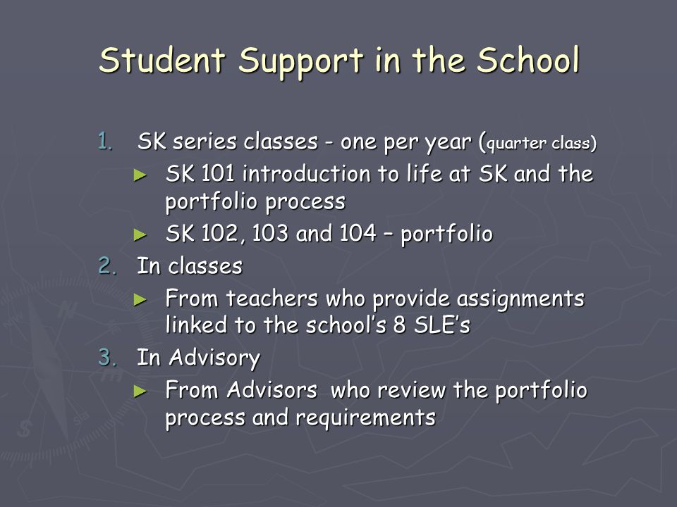 Student Support in the School 1.SK series classes - one per year ( quarter class) ► SK 101 introduction to life at SK and the portfolio process ► SK 1